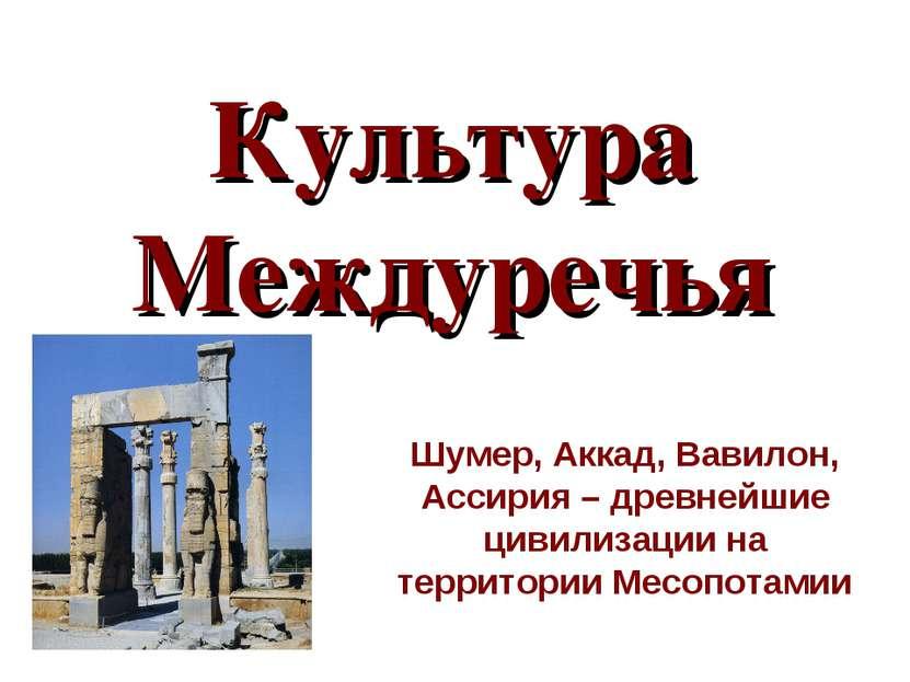 Культура Междуречья Шумер, Аккад, Вавилон, Ассирия – древнейшие цивилизации н...