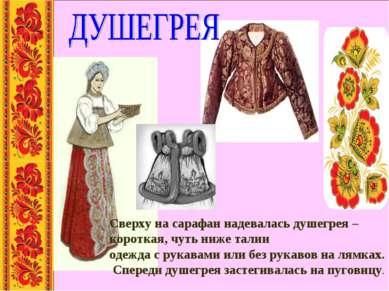Сверху на сарафан надевалась душегрея – короткая, чуть ниже талии одежда с ру...