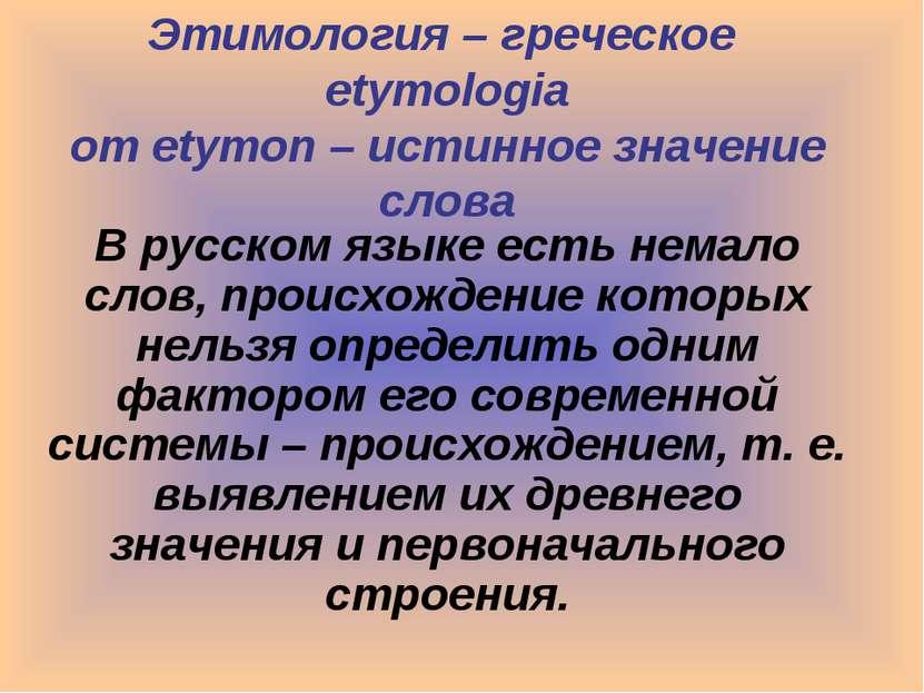Этимология – греческое etymologia от etymon – истинное значение слова В русск...