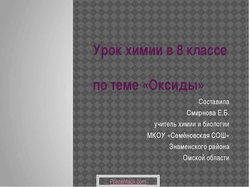 Урок химии в 8 классе по теме «Оксиды» Составила Смирнова Е.Б. учитель химии ...