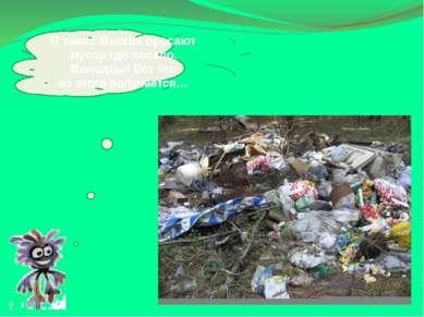 Язнаю! Многие бросают мусор где попало. Молодцы! Вот что изэтого получается…