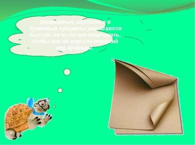 Деревянные, картонные и бумажные предметы разлагаются быстро, но их лучше зак...