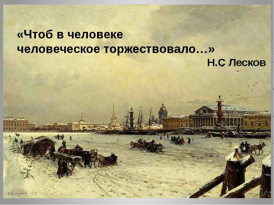 «Чтоб в человеке человеческое торжествовало…» Н.С Лесков