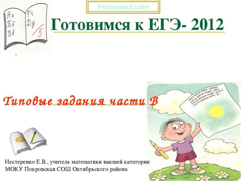* Готовимся к ЕГЭ- 2012 Типовые задания части В Нестеренко Е.В., учитель мате...
