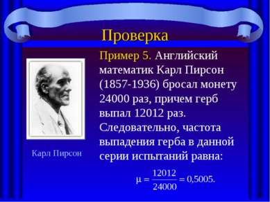 Проверка Пример 5. Английский математик Карл Пирсон (1857-1936) бросал монету...