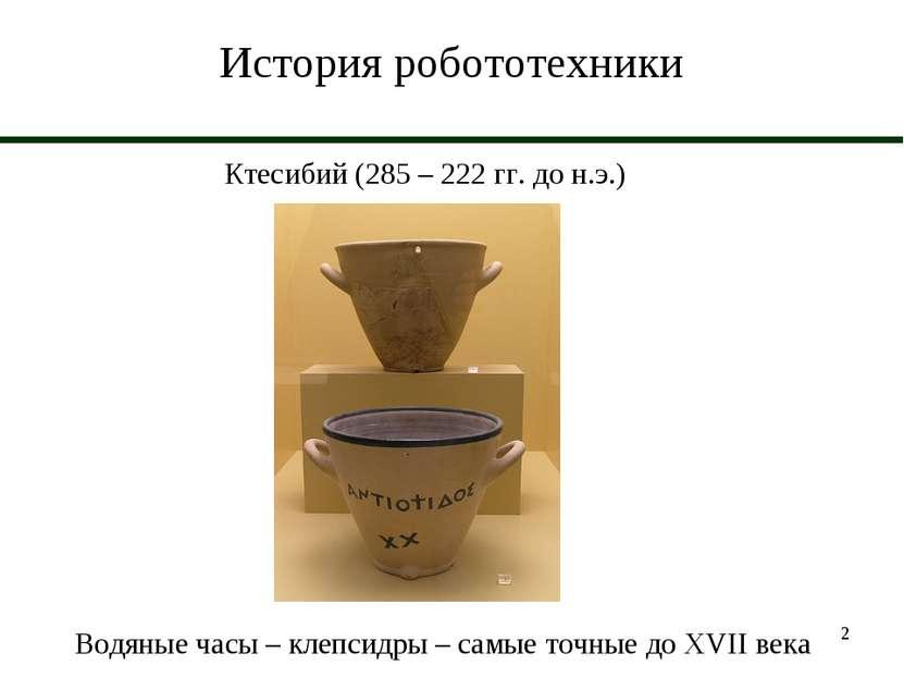 * История робототехники Ктесибий (285 – 222 гг. до н.э.) Водяные часы – клепс...