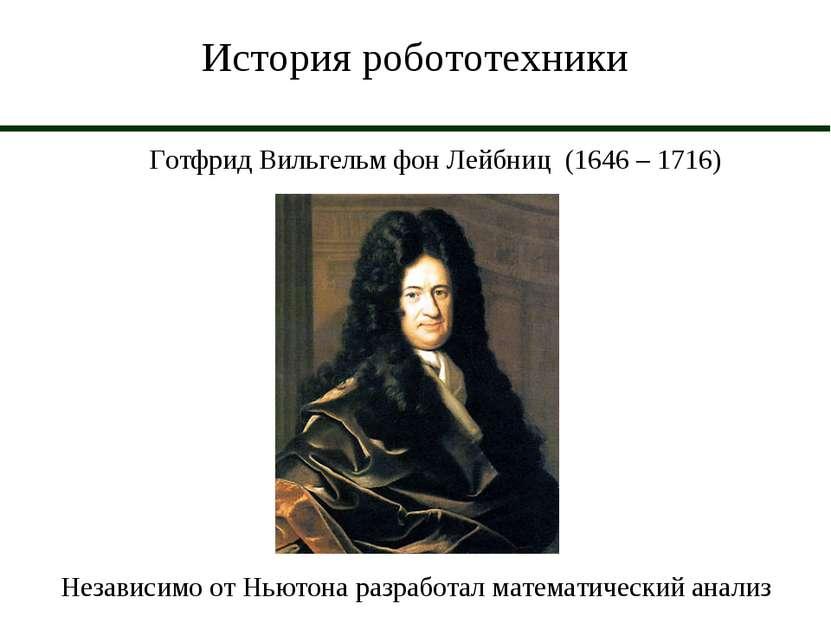 История робототехники Готфрид Вильгельм фон Лейбниц (1646 – 1716) Независимо ...