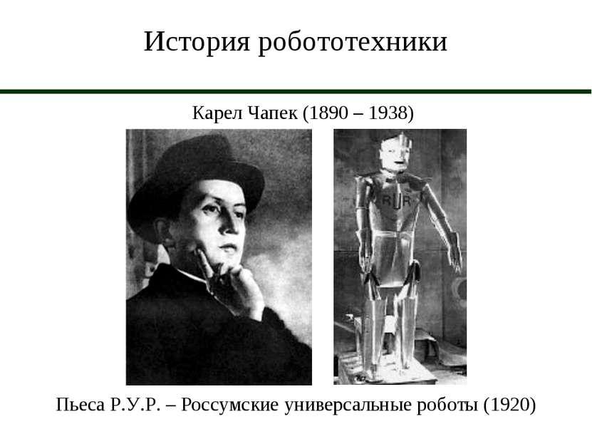 История робототехники Карел Чапек (1890 – 1938) Пьеса Р.У.Р. – Россумские уни...