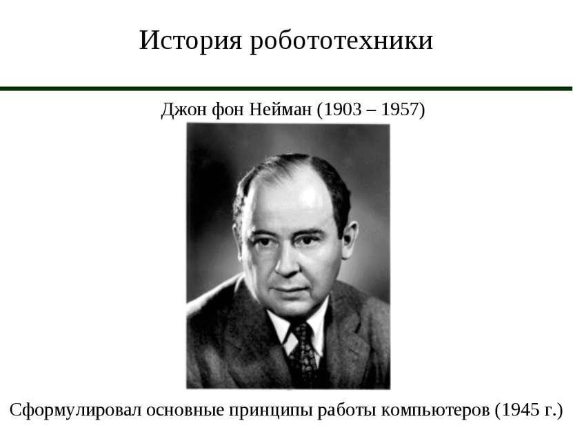 История робототехники Джон фон Нейман (1903 – 1957) Сформулировал основные пр...