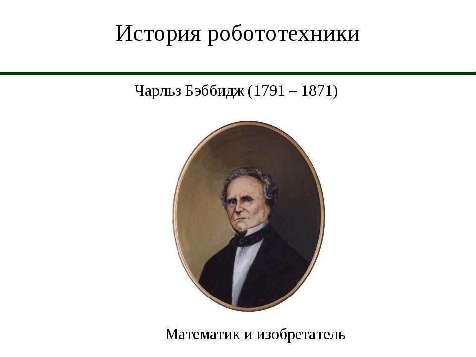 История робототехники Чарльз Бэббидж (1791 – 1871) Математик и изобретатель
