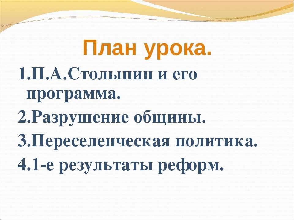 План урока. 1.П.А.Столыпин и его программа. 2.Разрушение общины. 3.Переселенч...