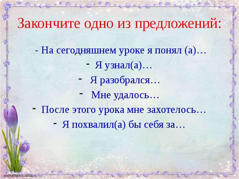Закончите одно из предложений: - На сегодняшнем уроке я понял (а)… Я узнал(а)...