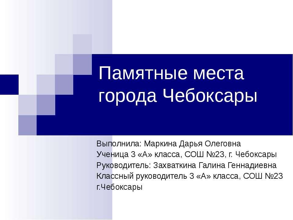 Памятные места города Чебоксары Выполнила: Маркина Дарья Олеговна Ученица 3 «...