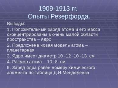 1909-1913 гг. Опыты Резерфорда. Выводы: 1. Положительный заряд атома и его ма...