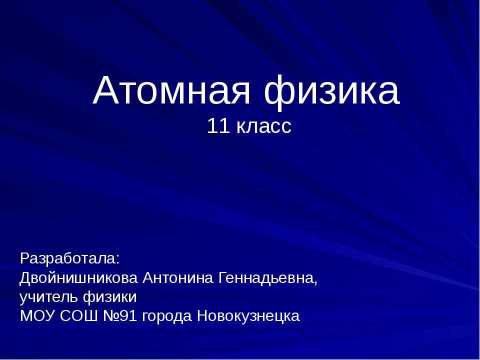 Атомная физика 11 класс Разработала: Двойнишникова Антонина Геннадьевна, учит...