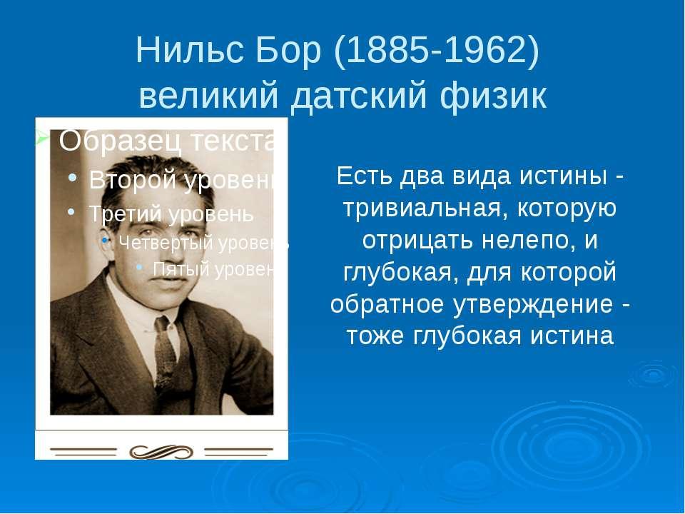 Нильс Бор (1885-1962) великий датский физик Есть два вида истины - тривиальна...