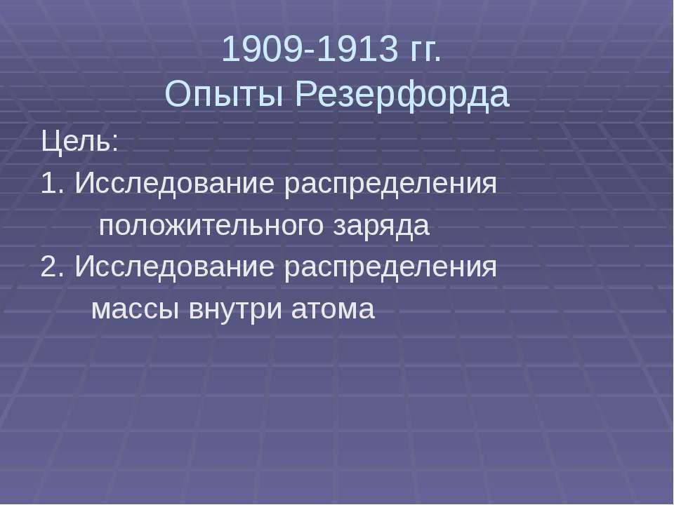 1909-1913 гг. Опыты Резерфорда Цель: 1. Исследование распределения положитель...