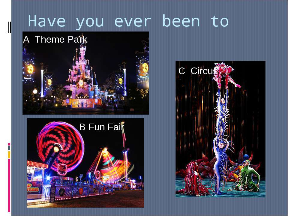 Have you ever been to … ? A Theme Park C Circus B Fun Fair