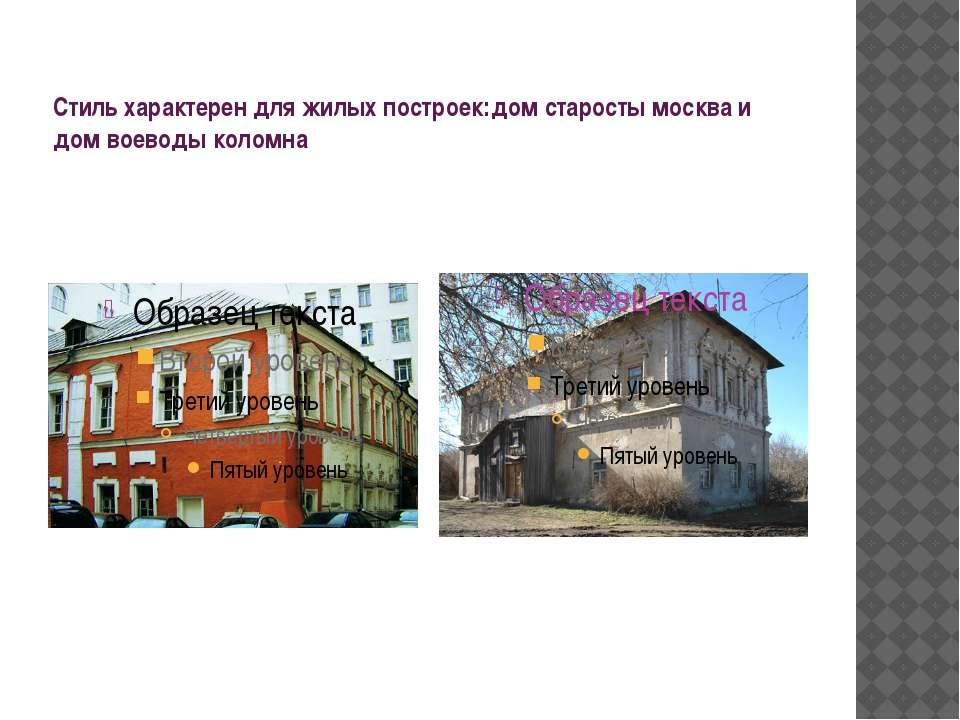 Стиль характерен для жилых построек:дом старосты москва и дом воеводы коломна