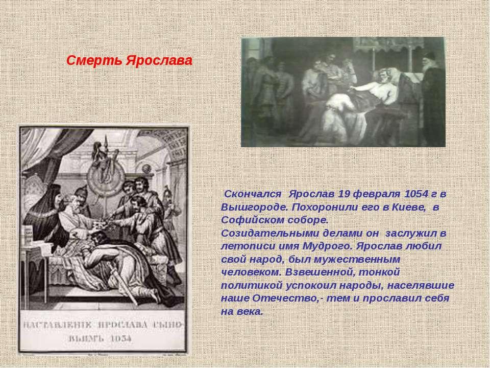 Скончался Ярослав 19 февраля 1054 г в Вышгороде. Похоронили его в Киеве, в Со...