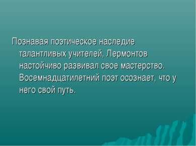 Познавая поэтическое наследие талантливых учителей, Лермонтов настойчиво разв...