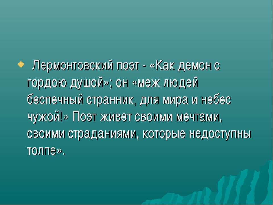 Лермонтовский поэт - «Как демон с гордою душой»; он «меж людей беспечный ст...
