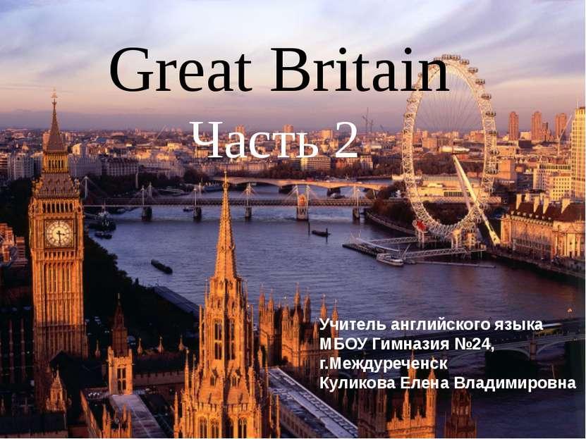 Great Britain Часть 2 Учитель английского языка МБОУ Гимназия №24, г.Междуреч...