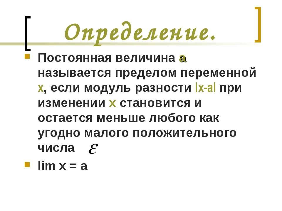 Определение. Постоянная величина а называется пределом переменной х, если мод...
