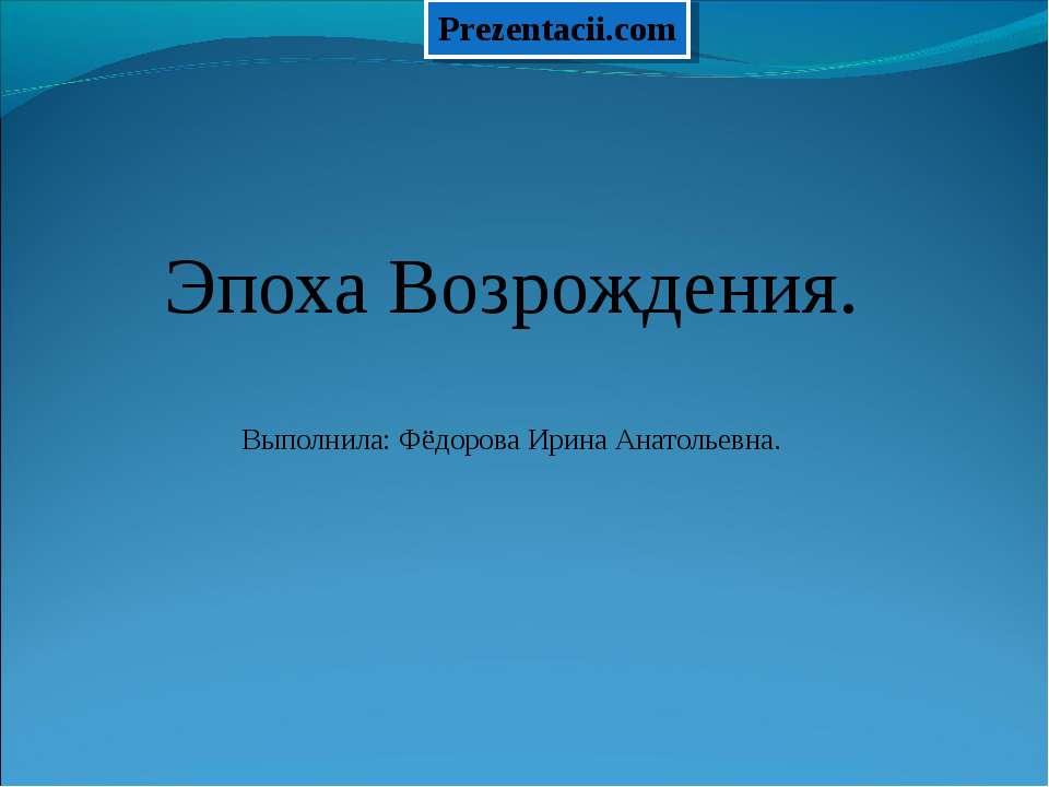 Эпоха Возрождения. Выполнила: Фёдорова Ирина Анатольевна.