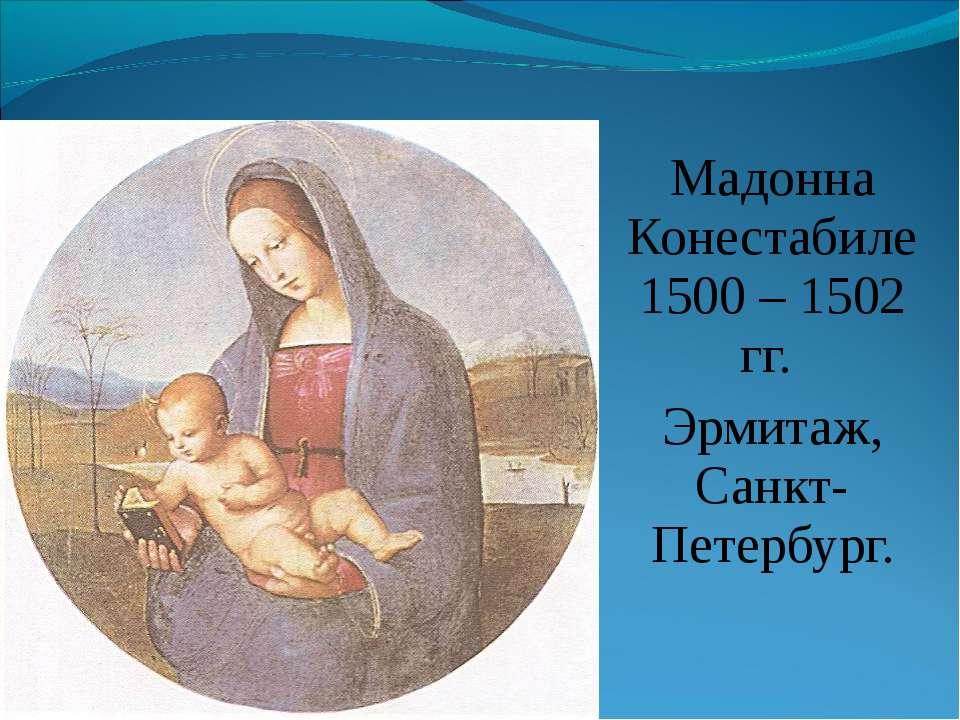 Мадонна Конестабиле 1500 – 1502 гг. Эрмитаж, Санкт-Петербург.