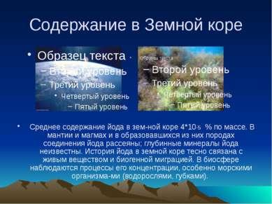 Содержание в Земной коре Среднее содержание йода в зем ной коре 4*10-5 % по м...