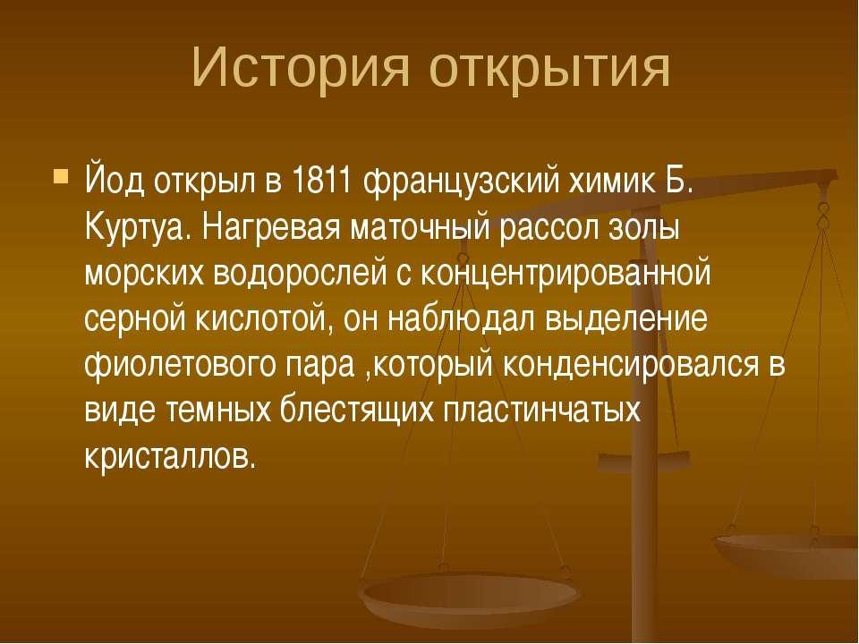 История открытия Йод открыл в 1811 французский химик Б. Куртуа. Нагревая мато...