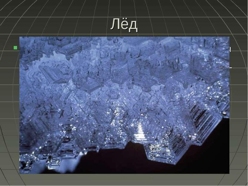 Лёд Вода в твёрдом состоянии называется льдом. Известны 11 кристаллических мо...