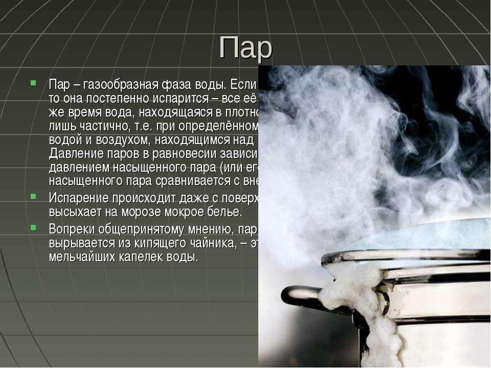 Пар Пар – газообразная фаза воды. Если оставить воду в открытой емкости, то о...