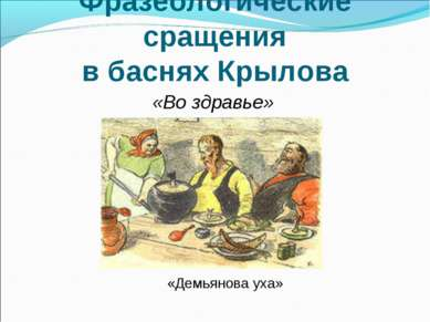 Фразеологические сращения в баснях Крылова «Во здравье» «Демьянова уха»
