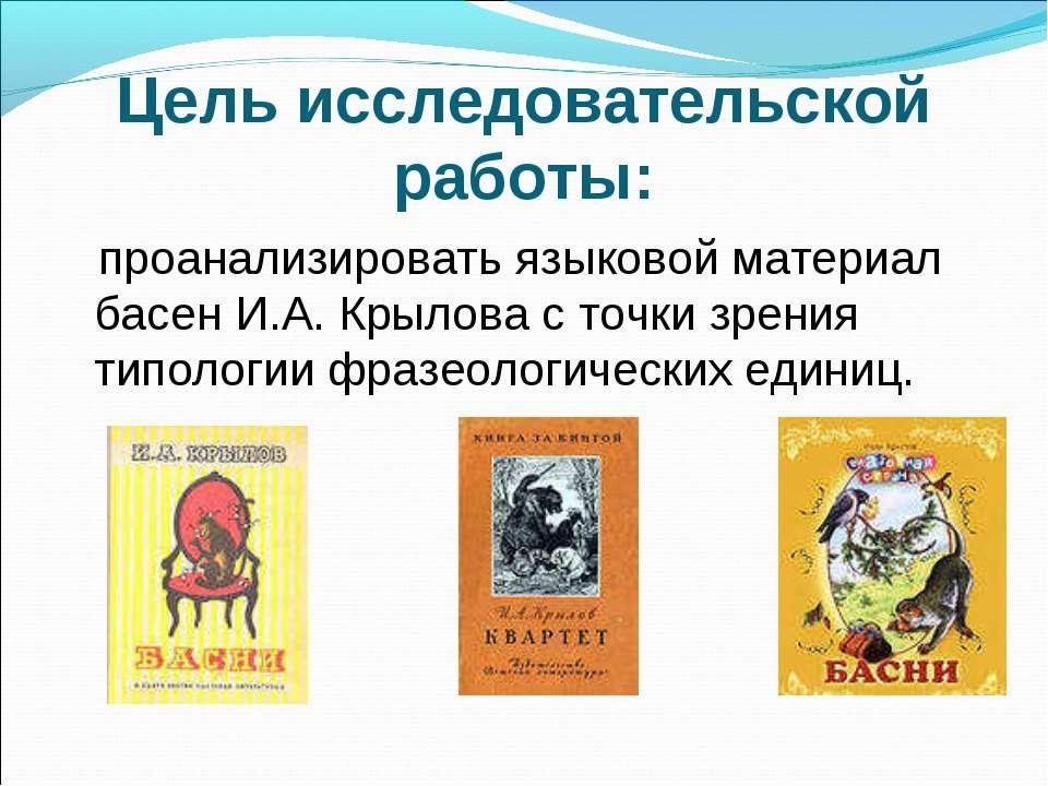 Цель исследовательской работы: проанализировать языковой материал басен И.А. ...