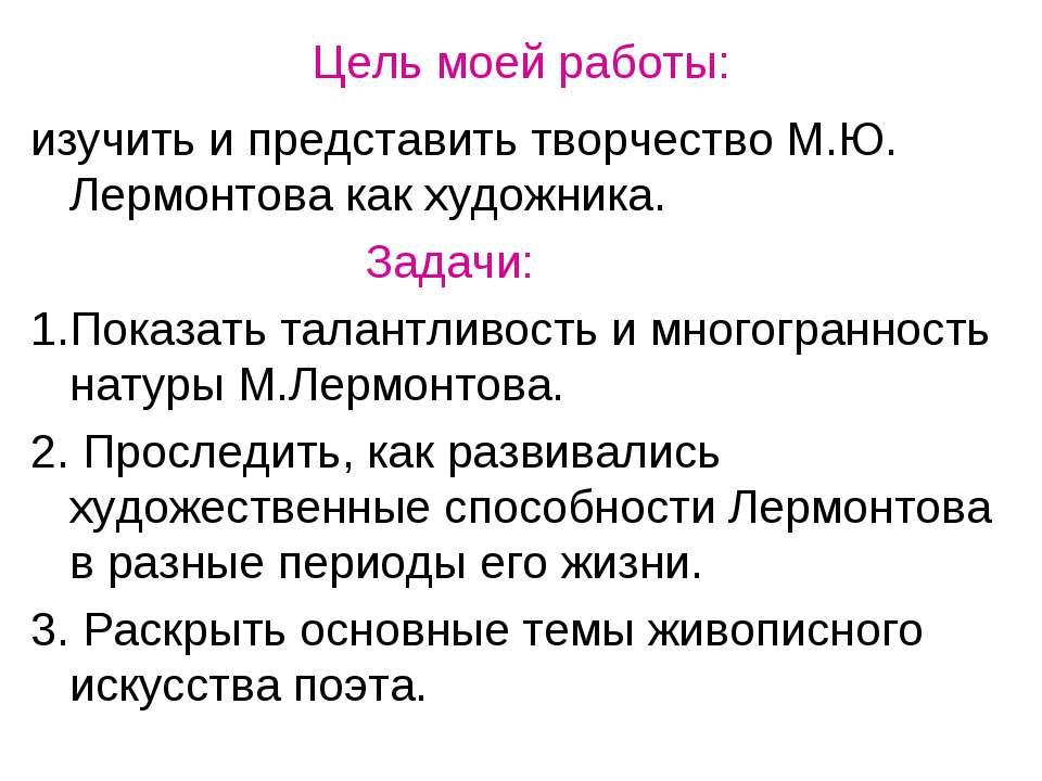 Цель моей работы: изучить и представить творчество М.Ю. Лермонтова как художн...
