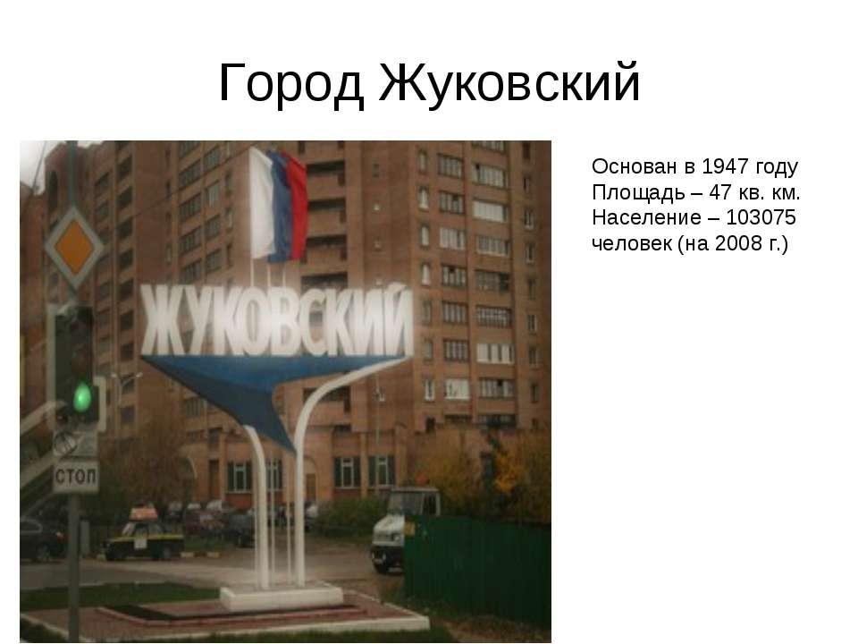 Город Жуковский Основан в 1947 году Площадь – 47 кв. км. Население – 103075 ч...