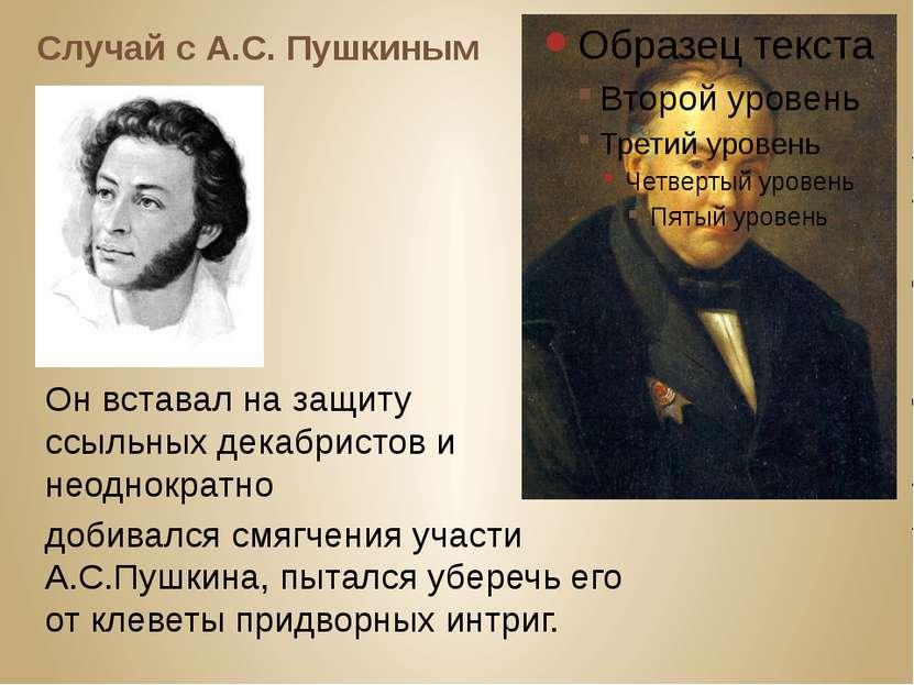 Случай с А.С. Пушкиным Он вставал на защиту ссыльных декабристов и неоднократ...