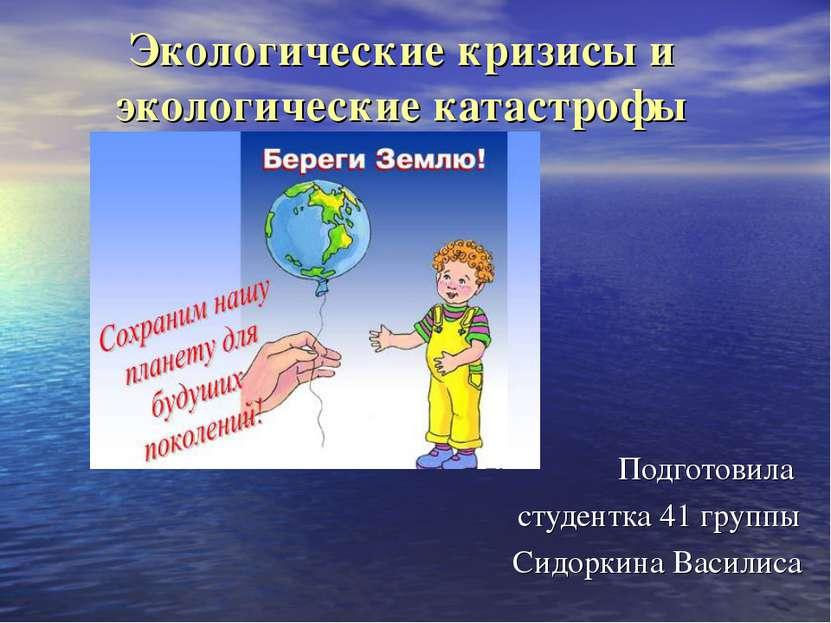 Экологические кризисы и экологические катастрофы Подготовила студентка 41 гру...