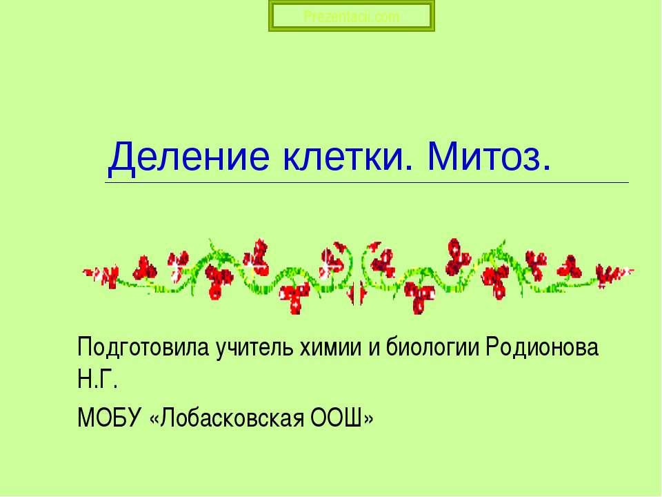Деление клетки. Митоз. Подготовила учитель химии и биологии Родионова Н.Г. МО...