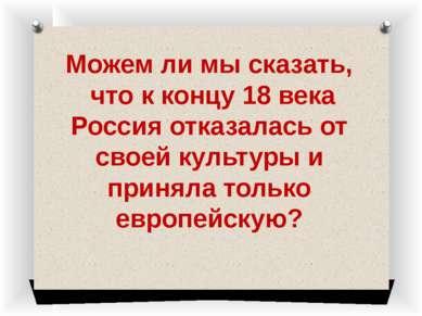 Можем ли мы сказать, что к концу 18 века Россия отказалась от своей культуры ...