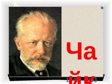 1840- 1893 Чайковский Пётр Ильич