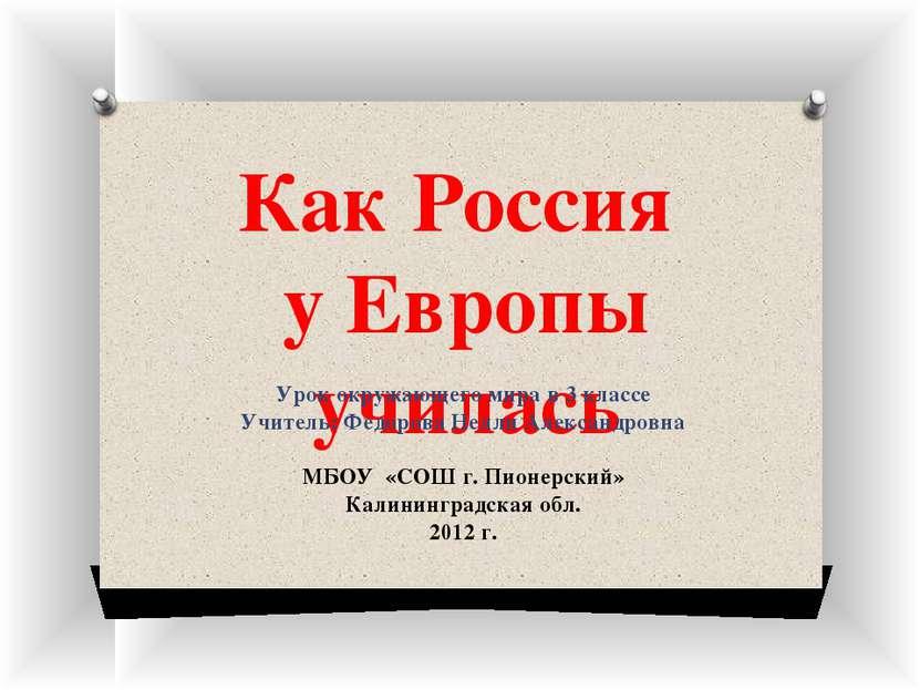 Как Россия у Европы училась Урок окружающего мира в 3 классе Учитель: Федоров...