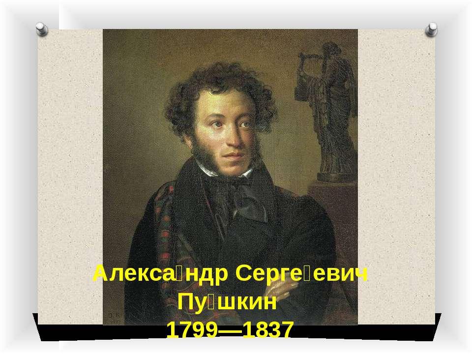 Алекса ндр Серге евич Пу шкин 1799—1837