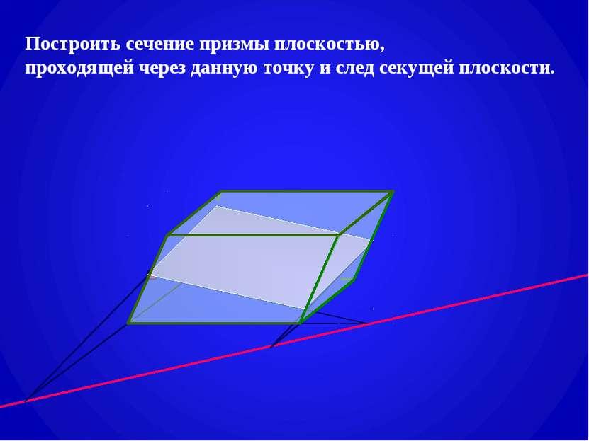 Построить сечение призмы плоскостью, проходящей через данную точку и след сек...