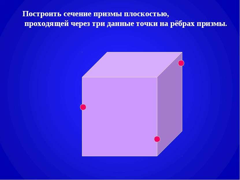 Построить сечение призмы плоскостью, проходящей через три данные точки на рёб...