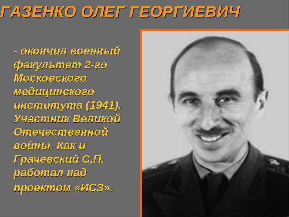 ГАЗЕНКО ОЛЕГ ГЕОРГИЕВИЧ - окончил военный факультет 2-го Московского медицинс...
