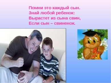 Помни это каждый сын. Знай любой ребенок: Вырастет из сына свин, Если сын – с...