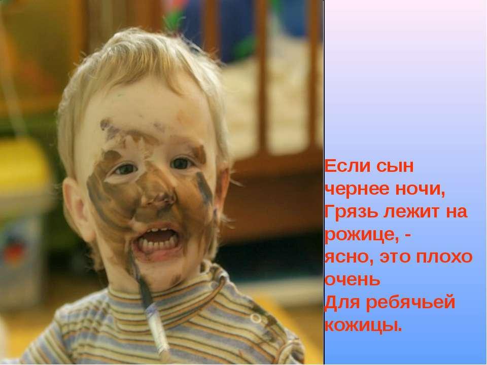 Если сын чернее ночи, Грязь лежит на рожице, - ясно, это плохо очень Для ребя...